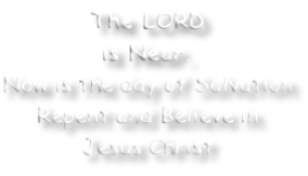 The LORD is Near. Now is the day of Salvation Repent and Believe in Jesus Christ